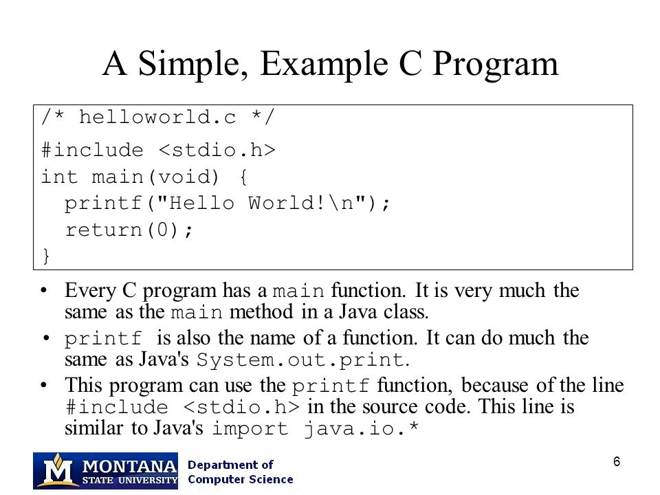 6 A Simple, Example C Program /* helloworld.c */ #include int main(void) { printf( Hello World!\n ); return(0); } Every C program has a main function.