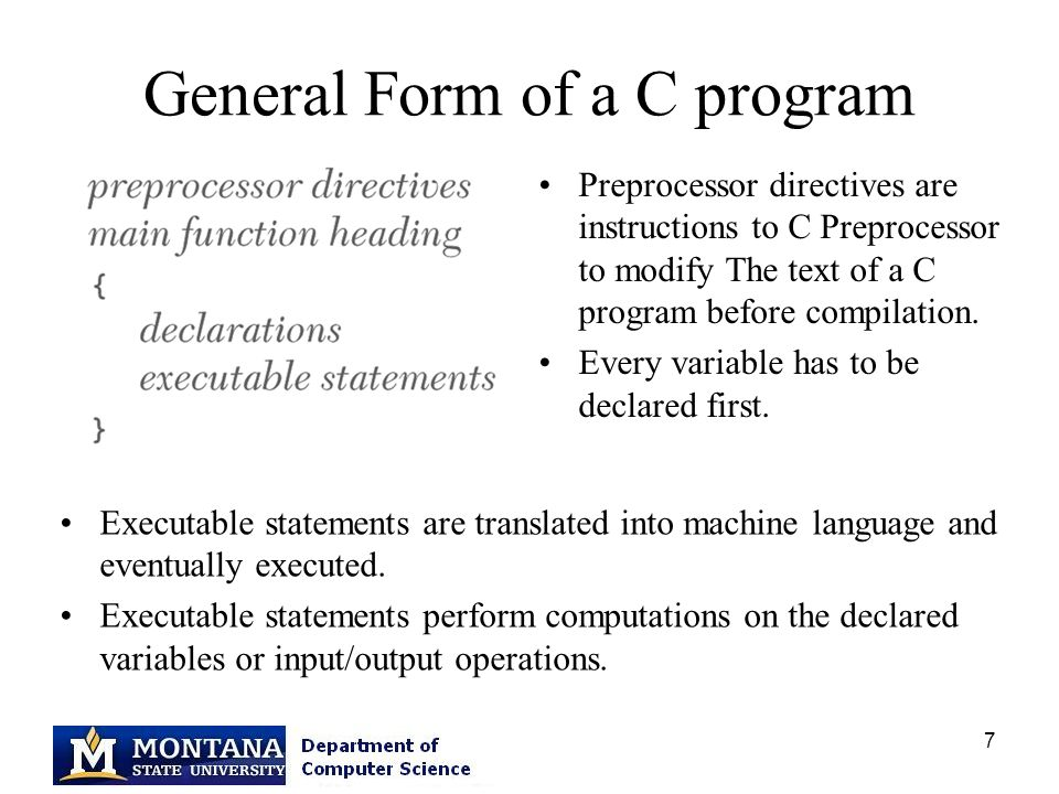 7 General Form of a C program Executable statements are translated into machine language and eventually executed.