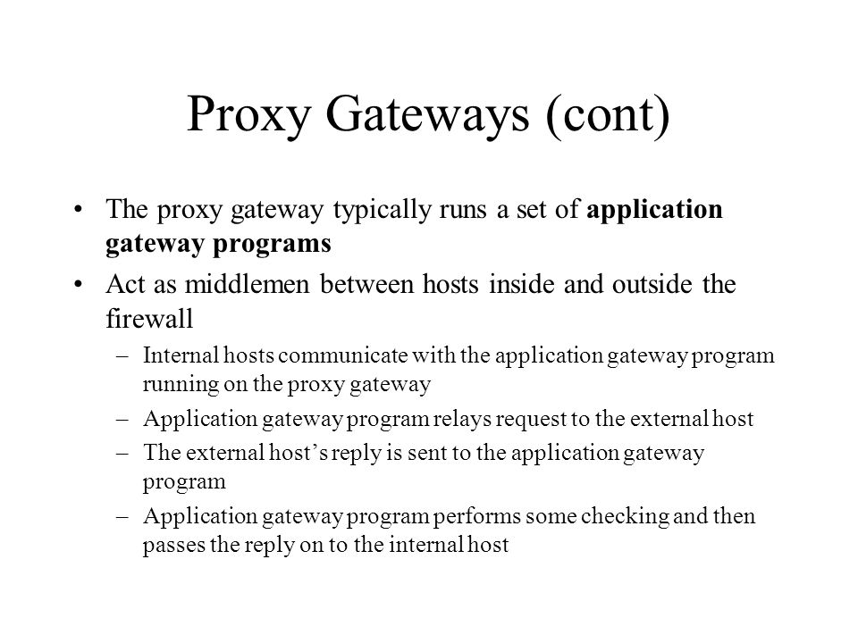 Proxy Gateways (cont) The proxy gateway typically runs a set of application gateway programs Act as middlemen between hosts inside and outside the firewall –Internal hosts communicate with the application gateway program running on the proxy gateway –Application gateway program relays request to the external host –The external host's reply is sent to the application gateway program –Application gateway program performs some checking and then passes the reply on to the internal host