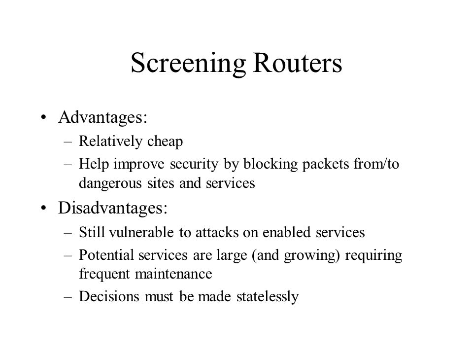 Screening Routers Advantages: –Relatively cheap –Help improve security by blocking packets from/to dangerous sites and services Disadvantages: –Still vulnerable to attacks on enabled services –Potential services are large (and growing) requiring frequent maintenance –Decisions must be made statelessly