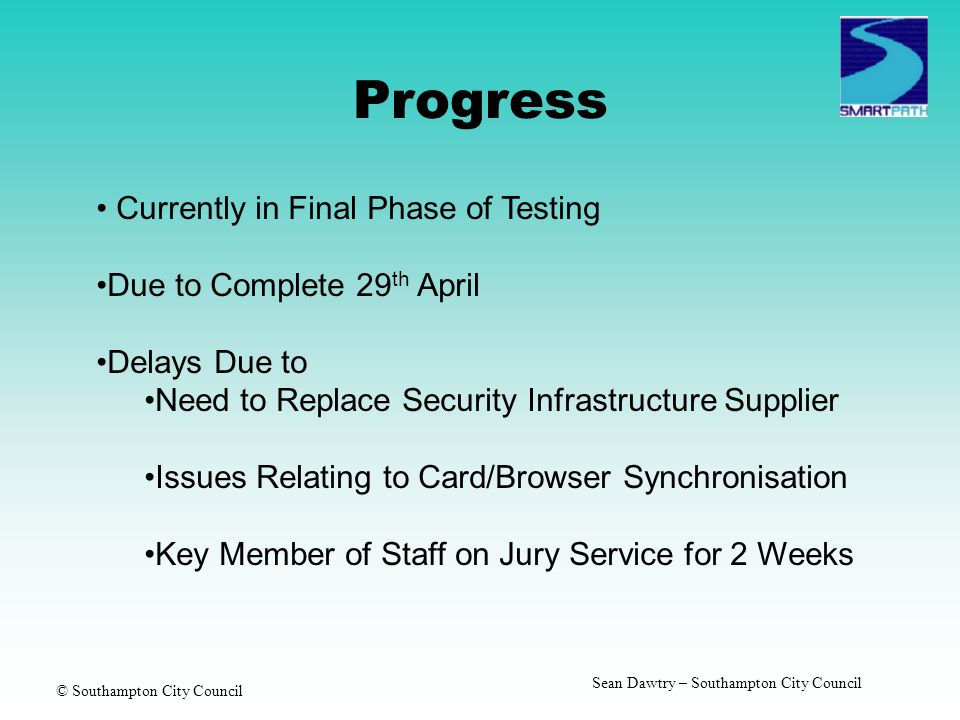 © Southampton City Council Sean Dawtry – Southampton City Council Progress Currently in Final Phase of Testing Due to Complete 29 th April Delays Due to Need to Replace Security Infrastructure Supplier Issues Relating to Card/Browser Synchronisation Key Member of Staff on Jury Service for 2 Weeks