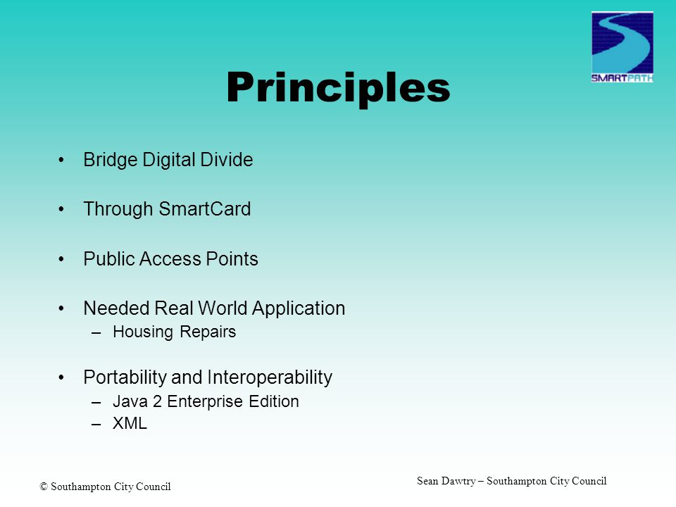© Southampton City Council Sean Dawtry – Southampton City Council Principles Bridge Digital Divide Through SmartCard Public Access Points Needed Real World Application –Housing Repairs Portability and Interoperability –Java 2 Enterprise Edition –XML