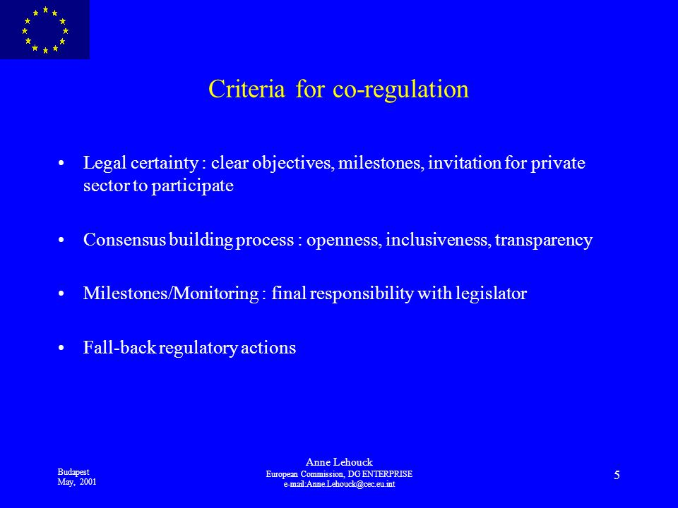 Budapest May, 2001 Anne Lehouck European Commission, DG ENTERPRISE 5 Criteria for co-regulation Legal certainty : clear objectives, milestones, invitation for private sector to participate Consensus building process : openness, inclusiveness, transparency Milestones/Monitoring : final responsibility with legislator Fall-back regulatory actions