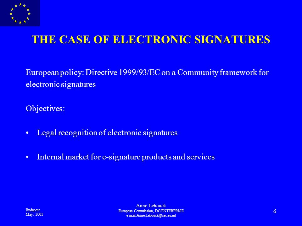 Budapest May, 2001 Anne Lehouck European Commission, DG ENTERPRISE 6 THE CASE OF ELECTRONIC SIGNATURES European policy: Directive 1999/93/EC on a Community framework for electronic signatures Objectives: Legal recognition of electronic signatures Internal market for e-signature products and services
