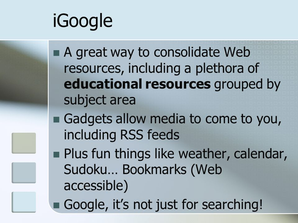 iGoogle A great way to consolidate Web resources, including a plethora of educational resources grouped by subject area Gadgets allow media to come to you, including RSS feeds Plus fun things like weather, calendar, Sudoku… Bookmarks (Web accessible) Google, it's not just for searching!
