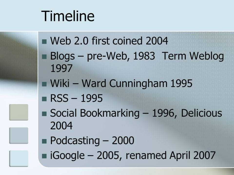 Timeline Web 2.0 first coined 2004 Blogs – pre-Web, 1983 Term Weblog 1997 Wiki – Ward Cunningham 1995 RSS – 1995 Social Bookmarking – 1996, Delicious 2004 Podcasting – 2000 iGoogle – 2005, renamed April 2007