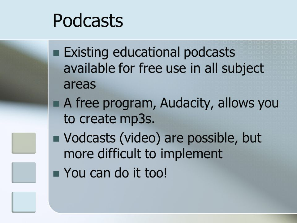Podcasts Existing educational podcasts available for free use in all subject areas A free program, Audacity, allows you to create mp3s.