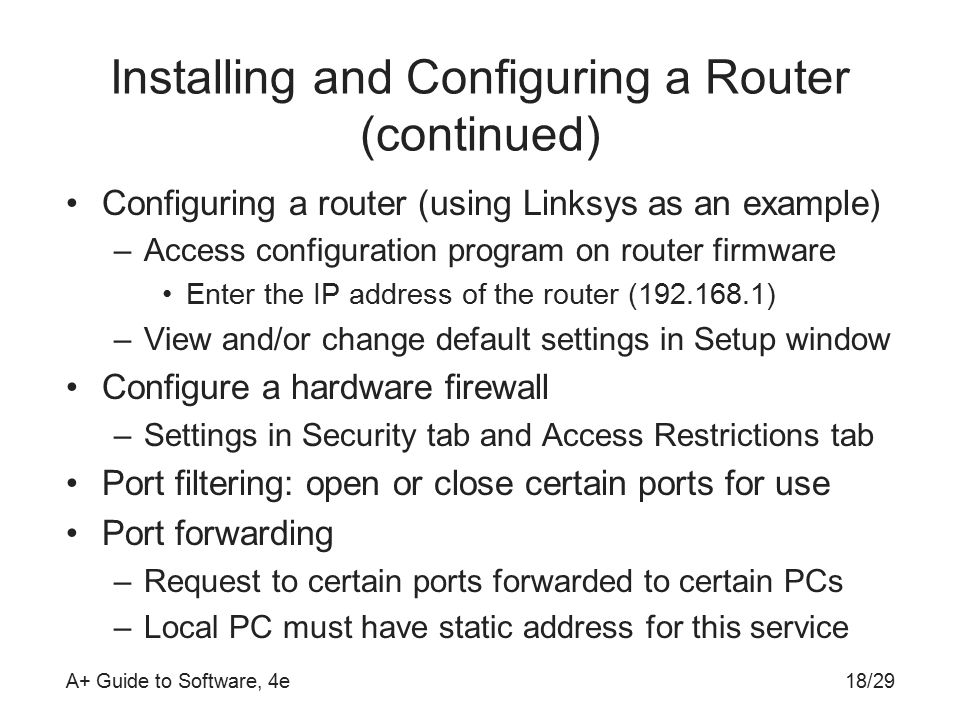 A+ Guide to Software, 4e Installing and Configuring a Router (continued) Configuring a router (using Linksys as an example) –Access configuration program on router firmware Enter the IP address of the router ( ) –View and/or change default settings in Setup window Configure a hardware firewall –Settings in Security tab and Access Restrictions tab Port filtering: open or close certain ports for use Port forwarding –Request to certain ports forwarded to certain PCs –Local PC must have static address for this service 18/29