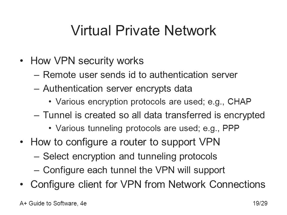 A+ Guide to Software, 4e Virtual Private Network How VPN security works –Remote user sends id to authentication server –Authentication server encrypts data Various encryption protocols are used; e.g., CHAP –Tunnel is created so all data transferred is encrypted Various tunneling protocols are used; e.g., PPP How to configure a router to support VPN –Select encryption and tunneling protocols –Configure each tunnel the VPN will support Configure client for VPN from Network Connections 19/29