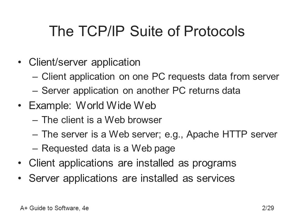 A+ Guide to Software, 4e The TCP/IP Suite of Protocols Client/server application –Client application on one PC requests data from server –Server application on another PC returns data Example: World Wide Web –The client is a Web browser –The server is a Web server; e.g., Apache HTTP server –Requested data is a Web page Client applications are installed as programs Server applications are installed as services 2/29