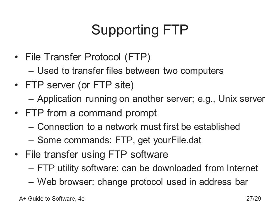A+ Guide to Software, 4e Supporting FTP File Transfer Protocol (FTP) –Used to transfer files between two computers FTP server (or FTP site) –Application running on another server; e.g., Unix server FTP from a command prompt –Connection to a network must first be established –Some commands: FTP, get yourFile.dat File transfer using FTP software –FTP utility software: can be downloaded from Internet –Web browser: change protocol used in address bar 27/29