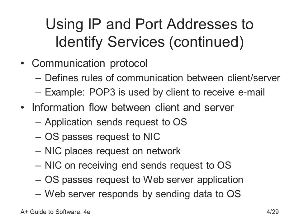 A+ Guide to Software, 4e Using IP and Port Addresses to Identify Services (continued) Communication protocol –Defines rules of communication between client/server –Example: POP3 is used by client to receive  Information flow between client and server –Application sends request to OS –OS passes request to NIC –NIC places request on network –NIC on receiving end sends request to OS –OS passes request to Web server application –Web server responds by sending data to OS 4/29