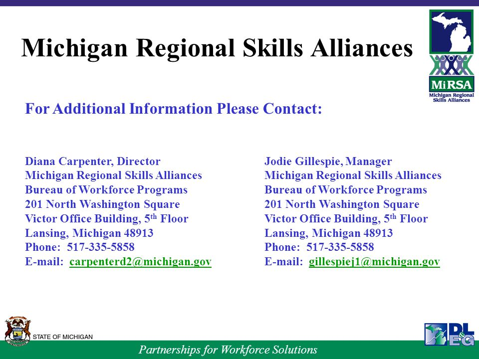 Partnerships for Workforce Solutions For Additional Information Please Contact: Diana Carpenter, DirectorJodie Gillespie, ManagerMichigan Regional Skills AlliancesBureau of Workforce Programs201 North Washington Square Victor Office Building, 5 th FloorVictor Office Building, 5 th FloorLansing, Michigan 48913Phone: Michigan Regional Skills Alliances