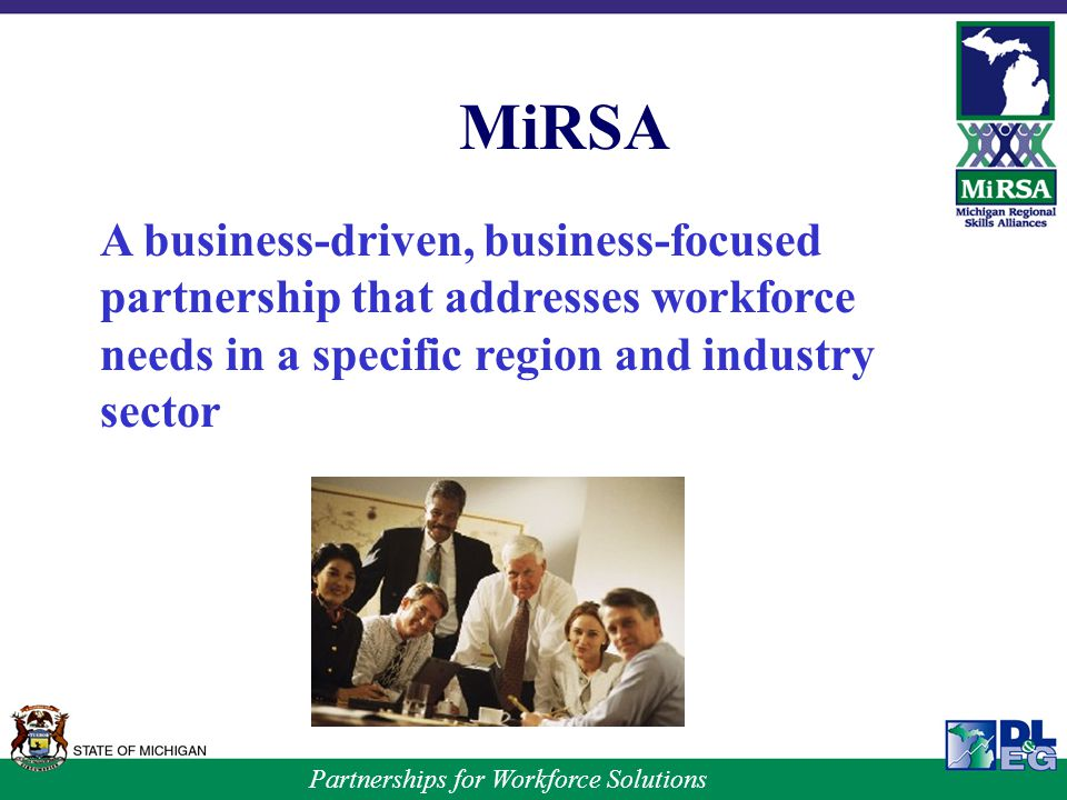 Partnerships for Workforce Solutions MiRSA A business-driven, business-focused partnership that addresses workforce needs in a specific region and industry sector