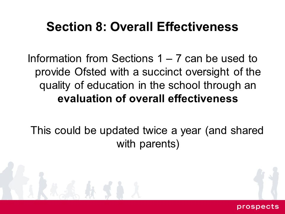 Section 8: Overall Effectiveness Information from Sections 1 – 7 can be used to provide Ofsted with a succinct oversight of the quality of education in the school through an evaluation of overall effectiveness This could be updated twice a year (and shared with parents)