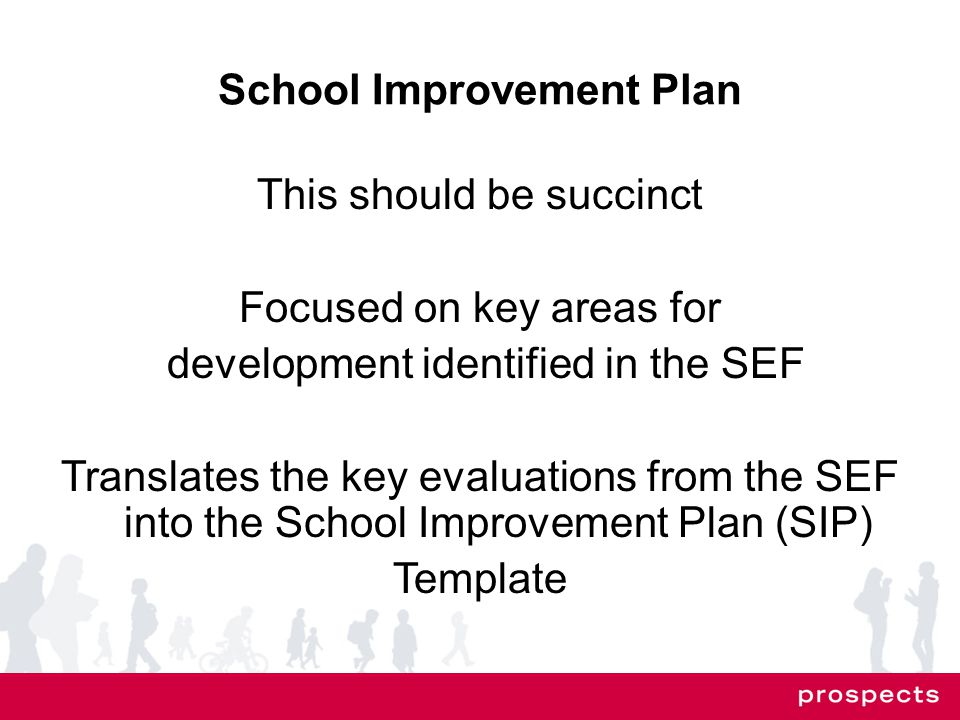 School Improvement Plan This should be succinct Focused on key areas for development identified in the SEF Translates the key evaluations from the SEF into the School Improvement Plan (SIP) Template