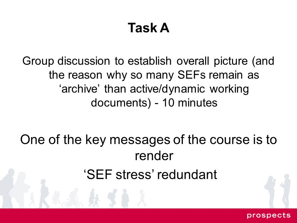 Task A Group discussion to establish overall picture (and the reason why so many SEFs remain as 'archive' than active/dynamic working documents) - 10 minutes One of the key messages of the course is to render 'SEF stress' redundant