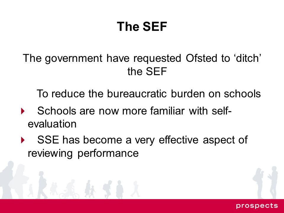 The SEF The government have requested Ofsted to 'ditch' the SEF To reduce the bureaucratic burden on schools  Schools are now more familiar with self- evaluation  SSE has become a very effective aspect of reviewing performance