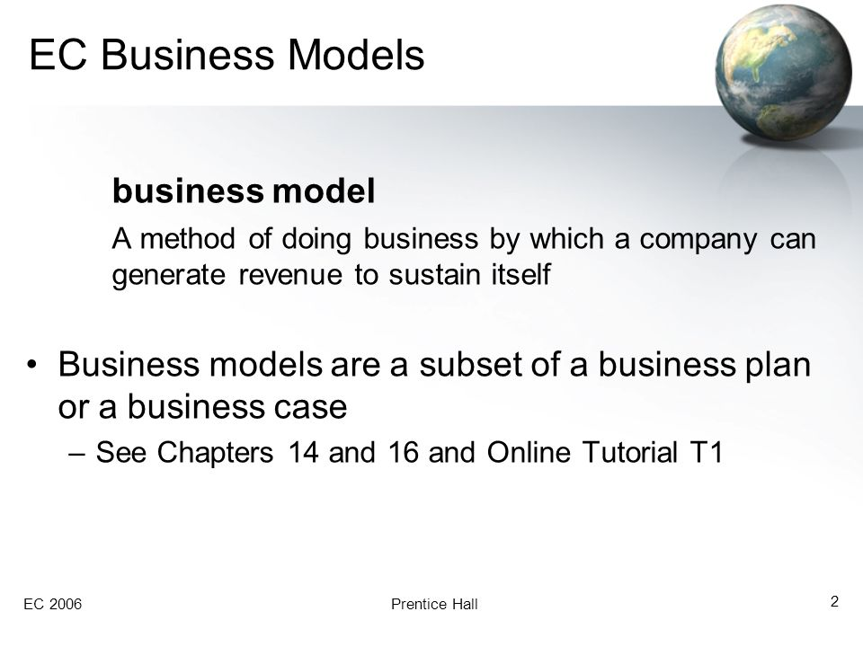 EC 2006Prentice Hall 3 EC Business Models The Structure of Business Models –A description of the customers to be served and the company's relationships with these customers (customers' value proposition) –A description of all products and services the business will offer –A description of the business process required to make and deliver the products and services