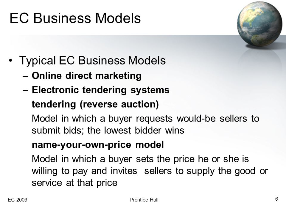 EC 2006Prentice Hall 7 EC Business Models Typical EC Business Models –Find the best price affiliate marketing An arrangement whereby a marketing partner (a business, an organization, or even an individual) refers consumers to the selling company's Web site viral marketing Word-of-mouth marketing in which customers promote a product or service to friends or other people