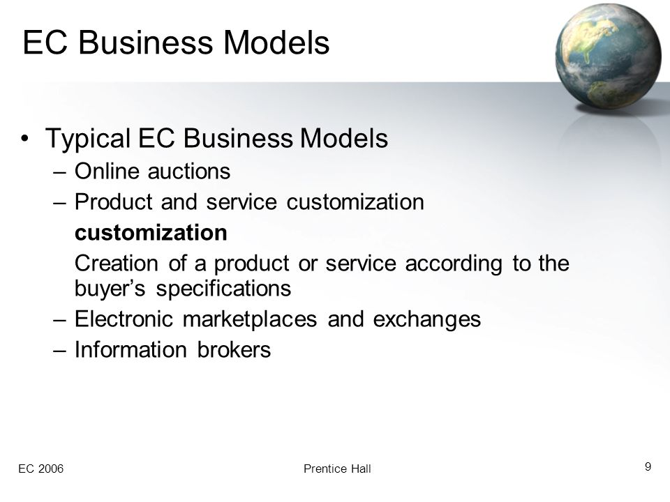 EC 2006Prentice Hall 9 EC Business Models Typical EC Business Models –Online auctions –Product and service customization customization Creation of a product or service according to the buyer's specifications –Electronic marketplaces and exchanges –Information brokers