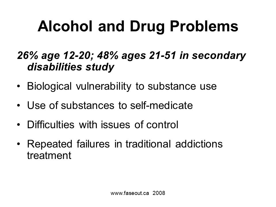 Alcohol and Drug Problems 26% age 12-20; 48% ages in secondary disabilities study Biological vulnerability to substance use Use of substances to self-medicate Difficulties with issues of control Repeated failures in traditional addictions treatment