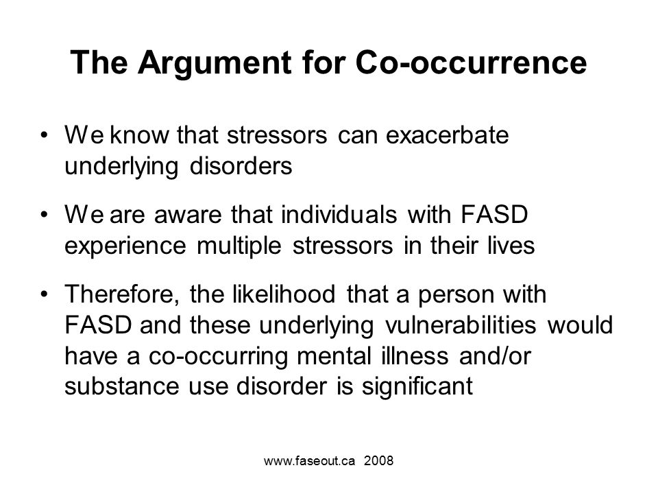 The Argument for Co-occurrence We know that stressors can exacerbate underlying disorders We are aware that individuals with FASD experience multiple stressors in their lives Therefore, the likelihood that a person with FASD and these underlying vulnerabilities would have a co-occurring mental illness and/or substance use disorder is significant