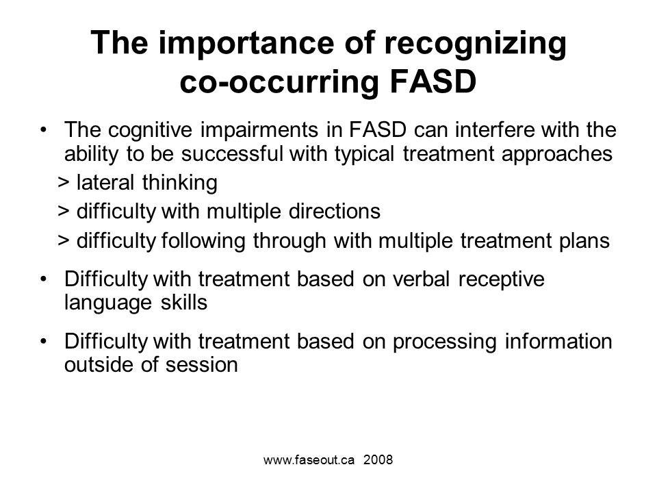 www.faseout.ca 2008 The importance of recognizing co-occurring FASD The cognitive impairments in FASD can interfere with the ability to be successful with typical treatment approaches > lateral thinking > difficulty with multiple directions > difficulty following through with multiple treatment plans Difficulty with treatment based on verbal receptive language skills Difficulty with treatment based on processing information outside of session
