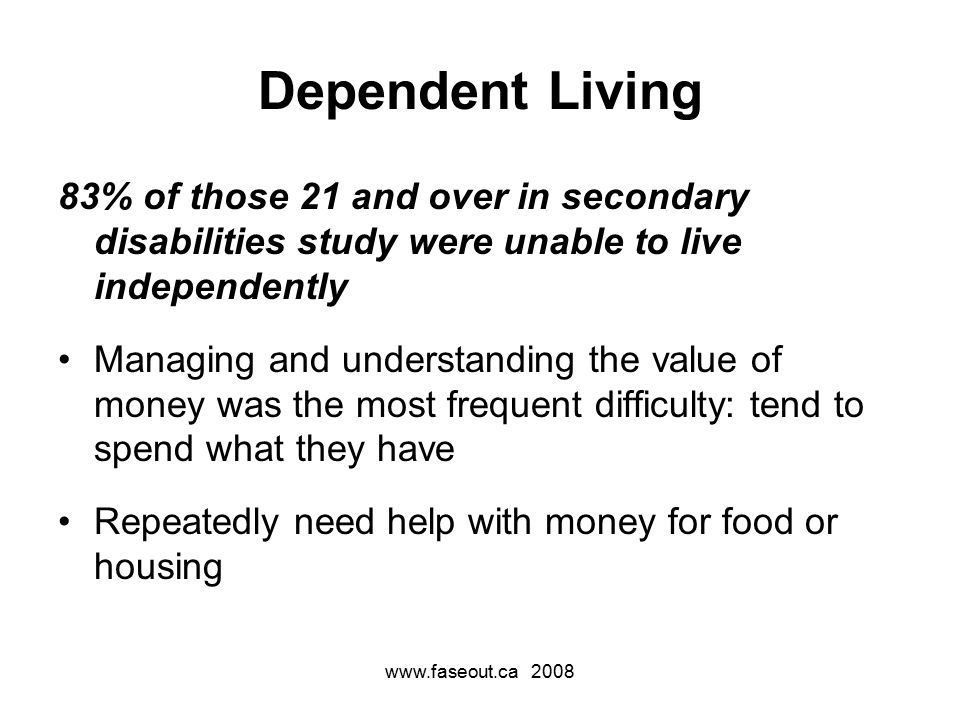 www.faseout.ca 2008 Dependent Living 83% of those 21 and over in secondary disabilities study were unable to live independently Managing and understanding the value of money was the most frequent difficulty: tend to spend what they have Repeatedly need help with money for food or housing