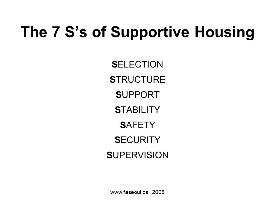 www.faseout.ca 2008 The 7 S's of Supportive Housing SELECTION STRUCTURE SUPPORT STABILITY SAFETY SECURITY SUPERVISION
