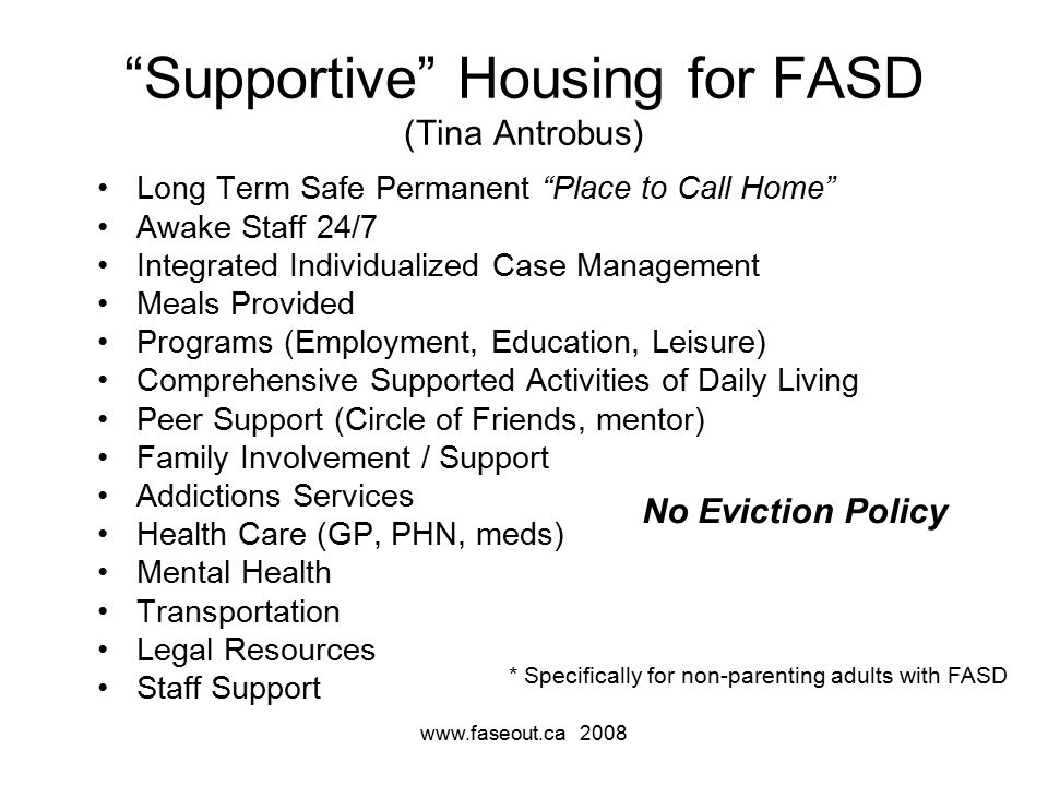 www.faseout.ca 2008 Supportive Housing for FASD (Tina Antrobus) Long Term Safe Permanent Place to Call Home Awake Staff 24/7 Integrated Individualized Case Management Meals Provided Programs (Employment, Education, Leisure) Comprehensive Supported Activities of Daily Living Peer Support (Circle of Friends, mentor) Family Involvement / Support Addictions Services Health Care (GP, PHN, meds) Mental Health Transportation Legal Resources Staff Support No Eviction Policy * Specifically for non-parenting adults with FASD
