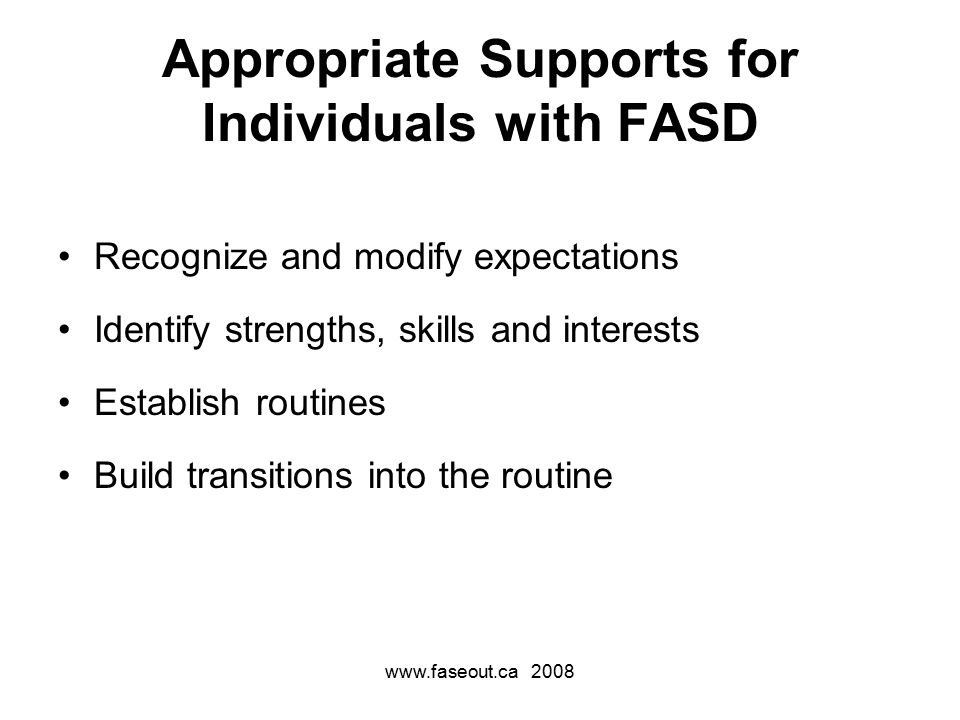 www.faseout.ca 2008 Appropriate Supports for Individuals with FASD Recognize and modify expectations Identify strengths, skills and interests Establish routines Build transitions into the routine