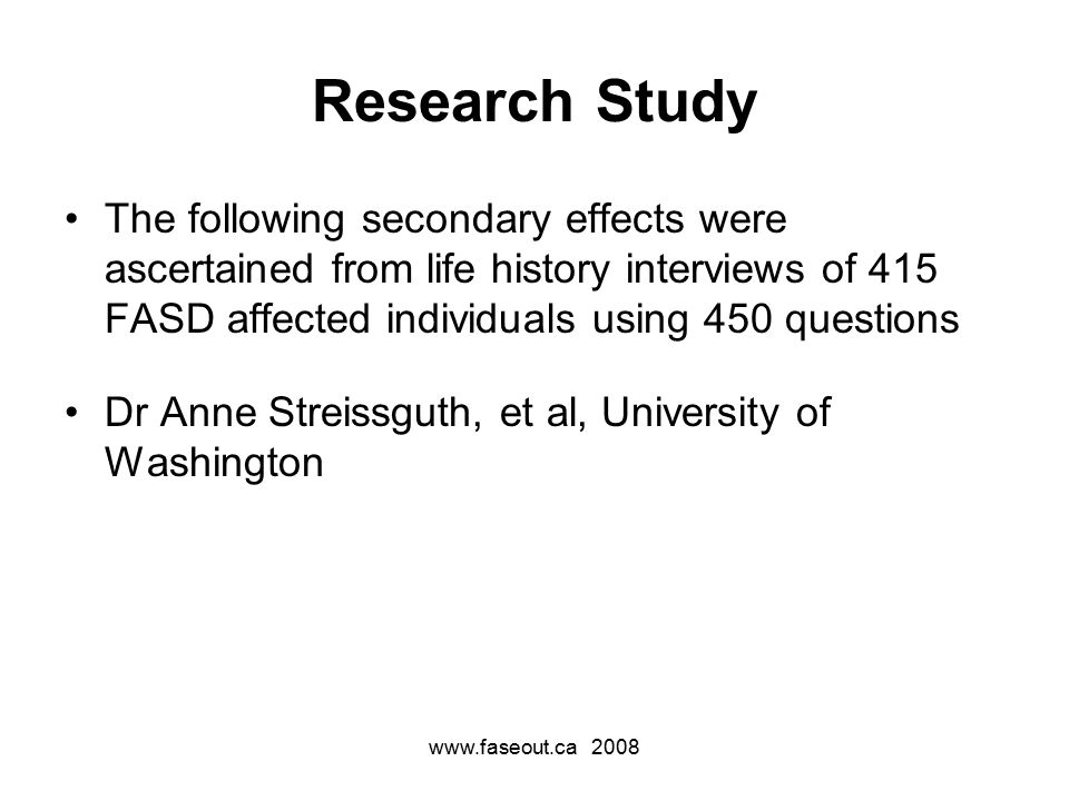 www.faseout.ca 2008 Research Study The following secondary effects were ascertained from life history interviews of 415 FASD affected individuals using 450 questions Dr Anne Streissguth, et al, University of Washington