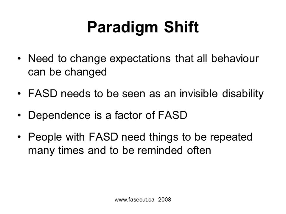 www.faseout.ca 2008 Paradigm Shift Need to change expectations that all behaviour can be changed FASD needs to be seen as an invisible disability Dependence is a factor of FASD People with FASD need things to be repeated many times and to be reminded often