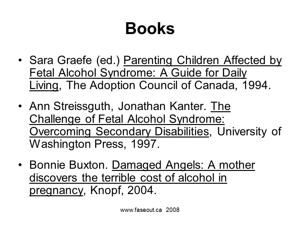 Books Sara Graefe (ed.) Parenting Children Affected by Fetal Alcohol Syndrome: A Guide for Daily Living, The Adoption Council of Canada, 1994.