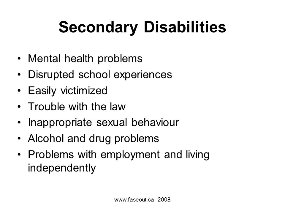 www.faseout.ca 2008 Secondary Disabilities Mental health problems Disrupted school experiences Easily victimized Trouble with the law Inappropriate sexual behaviour Alcohol and drug problems Problems with employment and living independently