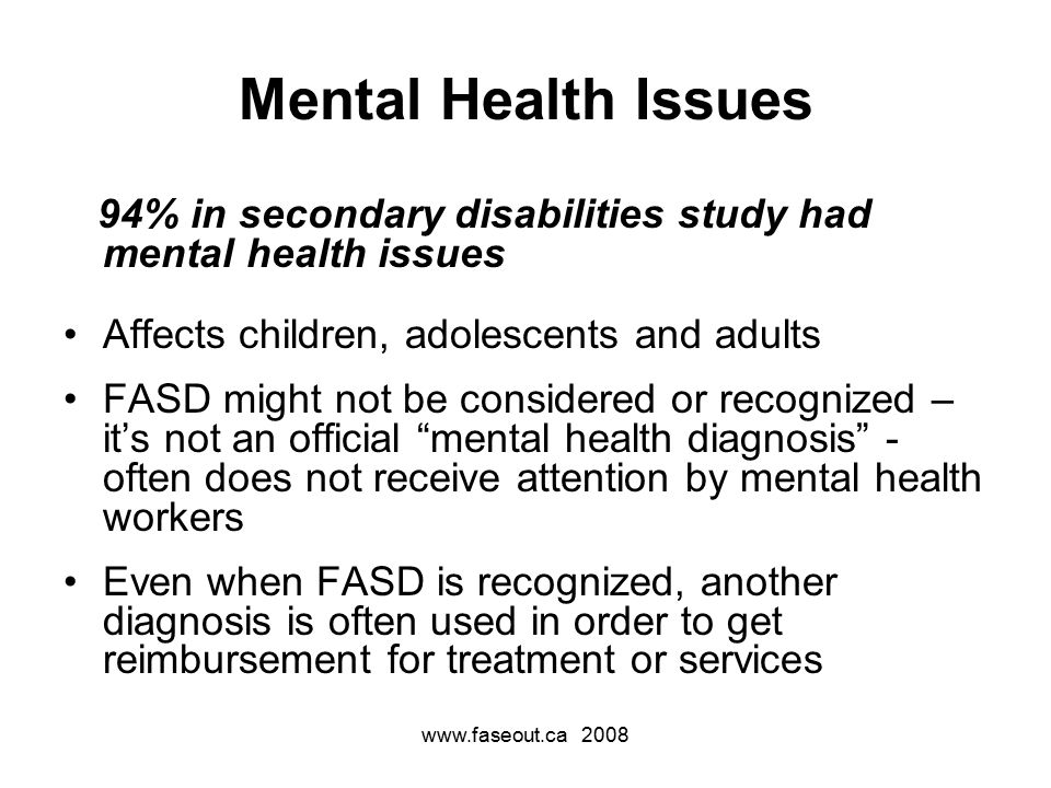 Mental Health Issues 94% in secondary disabilities study had mental health issues Affects children, adolescents and adults FASD might not be considered or recognized – it's not an official mental health diagnosis - often does not receive attention by mental health workers Even when FASD is recognized, another diagnosis is often used in order to get reimbursement for treatment or services