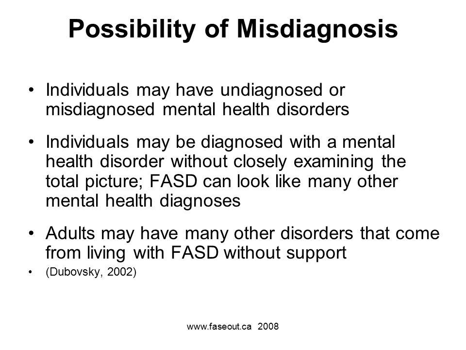 www.faseout.ca 2008 Possibility of Misdiagnosis Individuals may have undiagnosed or misdiagnosed mental health disorders Individuals may be diagnosed with a mental health disorder without closely examining the total picture; FASD can look like many other mental health diagnoses Adults may have many other disorders that come from living with FASD without support (Dubovsky, 2002)