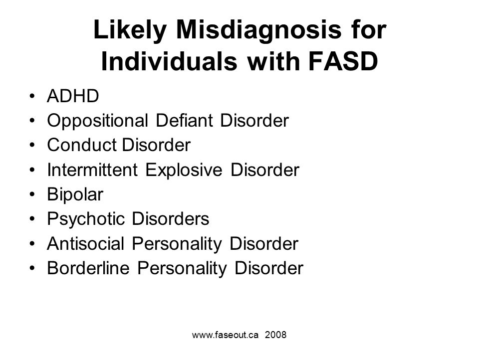 Likely Misdiagnosis for Individuals with FASD ADHD Oppositional Defiant Disorder Conduct Disorder Intermittent Explosive Disorder Bipolar Psychotic Disorders Antisocial Personality Disorder Borderline Personality Disorder