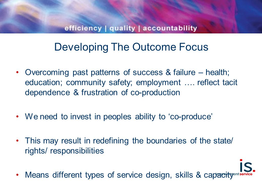 Developing The Outcome Focus Overcoming past patterns of success & failure – health; education; community safety; employment ….