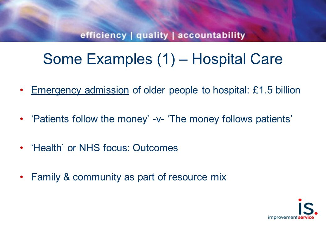 Some Examples (1) – Hospital Care Emergency admission of older people to hospital: £1.5 billion 'Patients follow the money' -v- 'The money follows patients' 'Health' or NHS focus: Outcomes Family & community as part of resource mix
