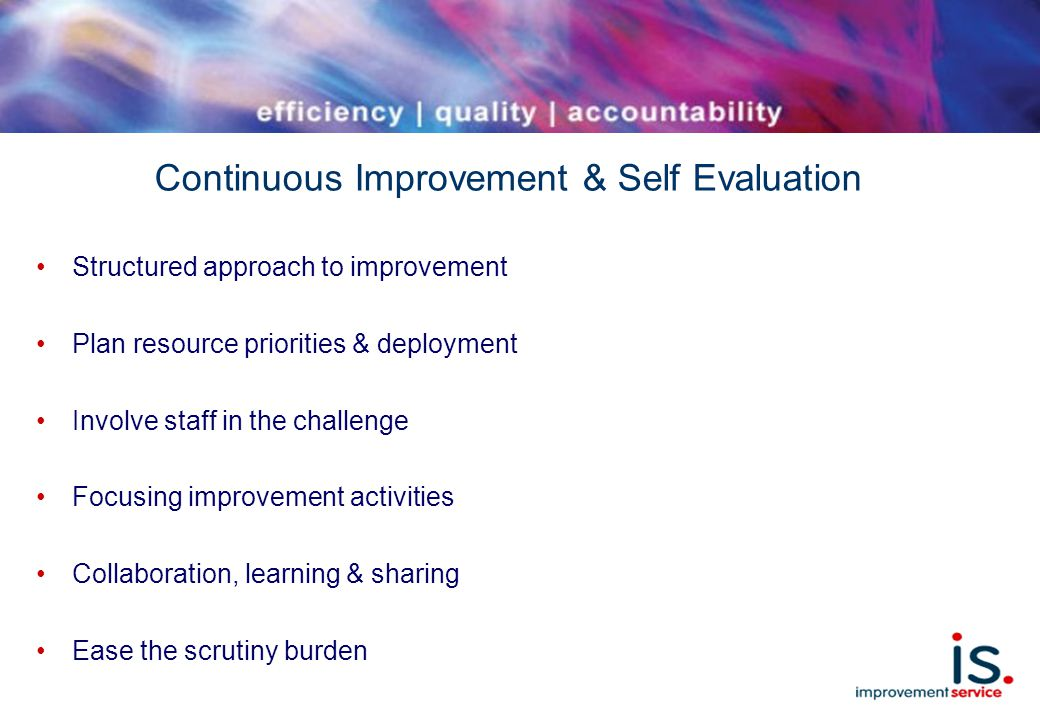 Continuous Improvement & Self Evaluation Structured approach to improvement Plan resource priorities & deployment Involve staff in the challenge Focusing improvement activities Collaboration, learning & sharing Ease the scrutiny burden