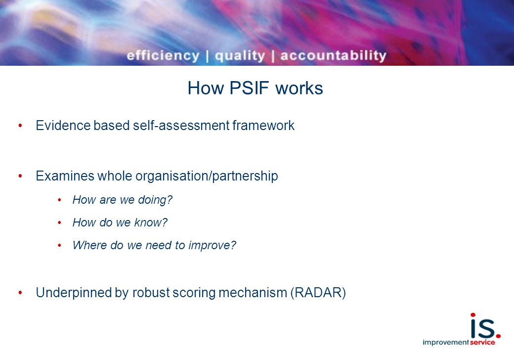 How PSIF works Evidence based self-assessment framework Examines whole organisation/partnership How are we doing.