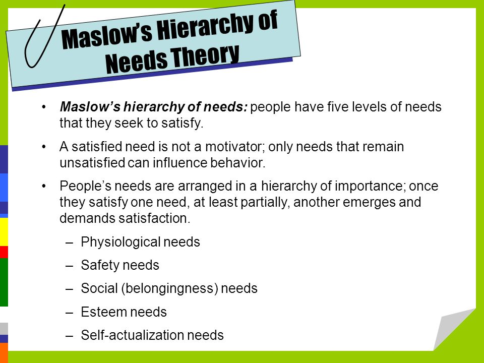 Maslow's hierarchy of needs: people have five levels of needs that they seek to satisfy.