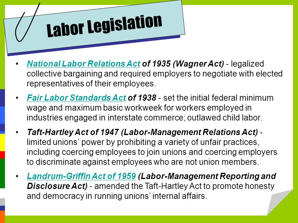 National Labor Relations Act of 1935 (Wagner Act) - legalized collective bargaining and required employers to negotiate with elected representatives of their employees.National Labor Relations Act Fair Labor Standards Act of set the initial federal minimum wage and maximum basic workweek for workers employed in industries engaged in interstate commerce; outlawed child labor.Fair Labor Standards Act Taft-Hartley Act of 1947 (Labor-Management Relations Act) - limited unions' power by prohibiting a variety of unfair practices, including coercing employees to join unions and coercing employers to discriminate against employees who are not union members.