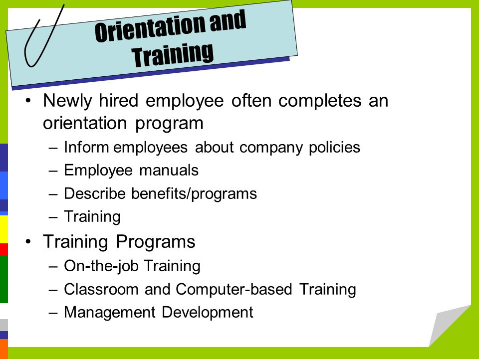 Orientation and Training Newly hired employee often completes an orientation program –Inform employees about company policies –Employee manuals –Describe benefits/programs –Training Training Programs –On-the-job Training –Classroom and Computer-based Training –Management Development