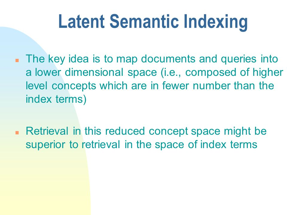 Latent Semantic Indexing n The key idea is to map documents and queries into a lower dimensional space (i.e., composed of higher level concepts which are in fewer number than the index terms) n Retrieval in this reduced concept space might be superior to retrieval in the space of index terms