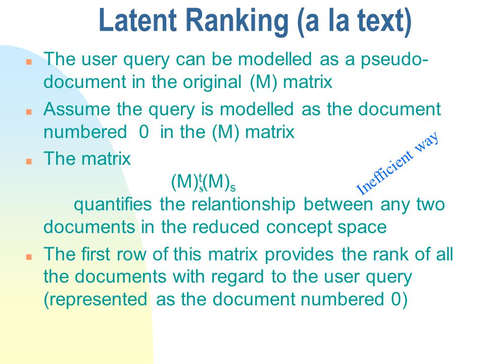 Latent Ranking (a la text) n The user query can be modelled as a pseudo- document in the original (M) matrix n Assume the query is modelled as the document numbered 0 in the (M) matrix n The matrix (M) t (M) s quantifies the relantionship between any two documents in the reduced concept space n The first row of this matrix provides the rank of all the documents with regard to the user query (represented as the document numbered 0) s Inefficient way