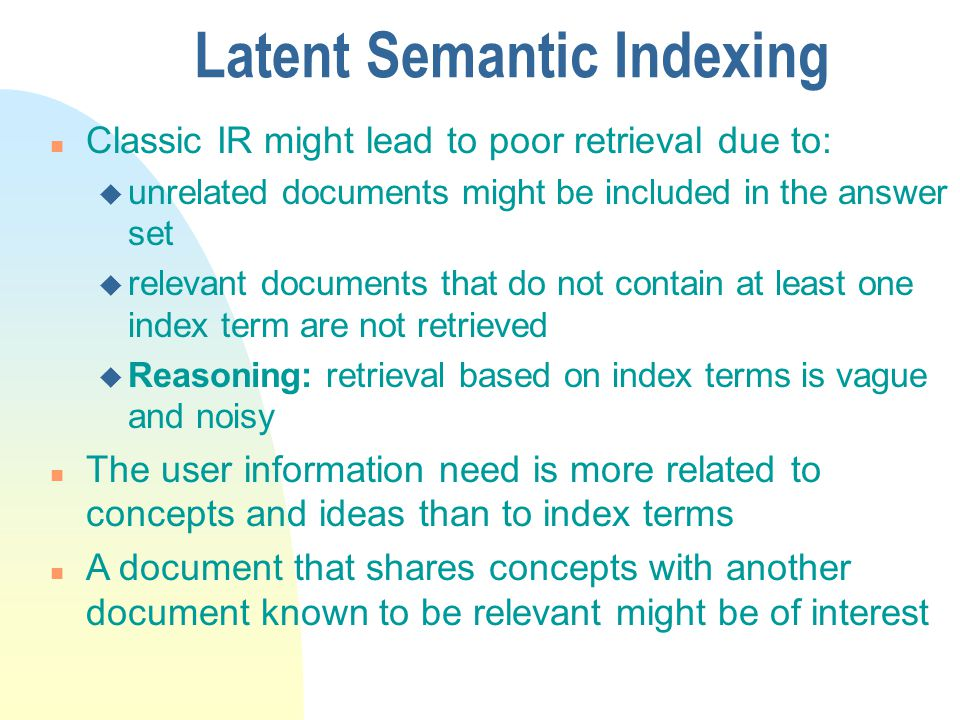 Latent Semantic Indexing n Classic IR might lead to poor retrieval due to: u unrelated documents might be included in the answer set u relevant documents that do not contain at least one index term are not retrieved u Reasoning: retrieval based on index terms is vague and noisy n The user information need is more related to concepts and ideas than to index terms n A document that shares concepts with another document known to be relevant might be of interest