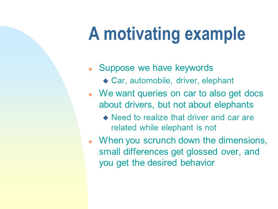 A motivating example n Suppose we have keywords u Car, automobile, driver, elephant n We want queries on car to also get docs about drivers, but not about elephants u Need to realize that driver and car are related while elephant is not n When you scrunch down the dimensions, small differences get glossed over, and you get the desired behavior